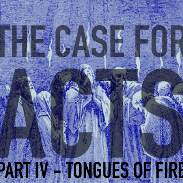 THE CASE FOR ACTS - PART IV - TONGUES OF FIRE